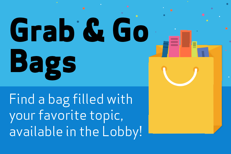 Grab & Go Bags. Find a bag filled with your favorite topic, available in the Lobby!