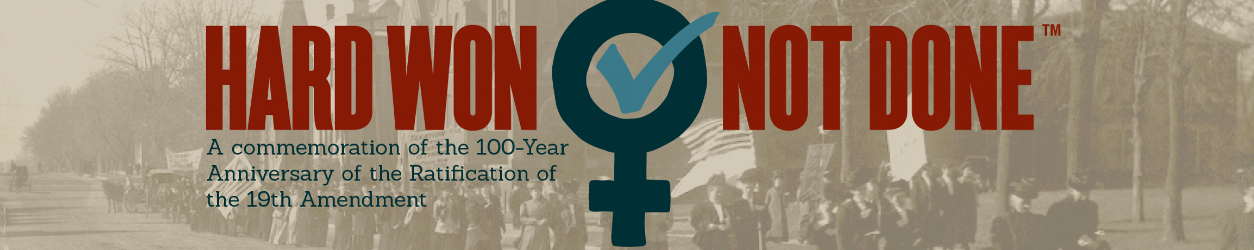 Hard Won. Not Done. A commemoration of the 100-Year Anniversary of the Ratification of the 19th Amendment