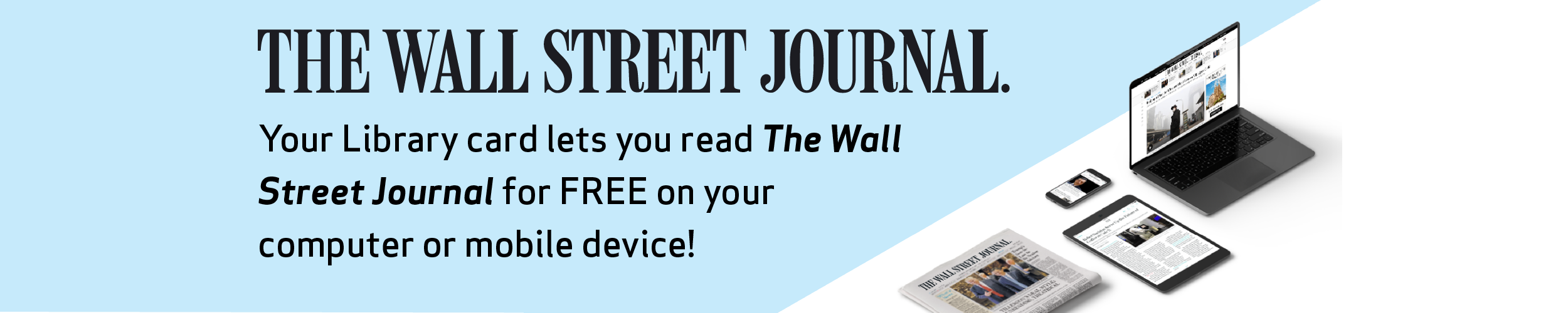 "The Wall Street Journal. Your Library card lets you read ""The Wall Street Journal"" for free on your computer or mobile device!"