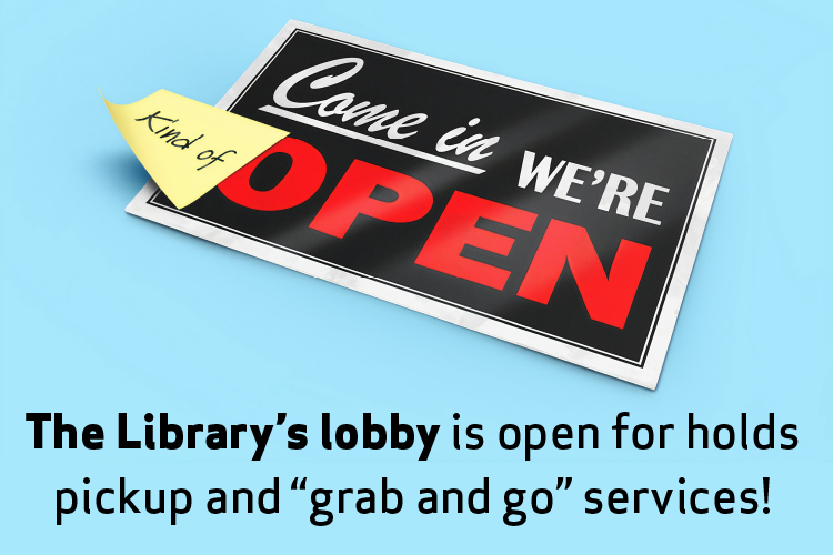 "Come In. We're (Kind Of) Open. The Library's lobby is open for holds pickup and ""grab and go"" services!"